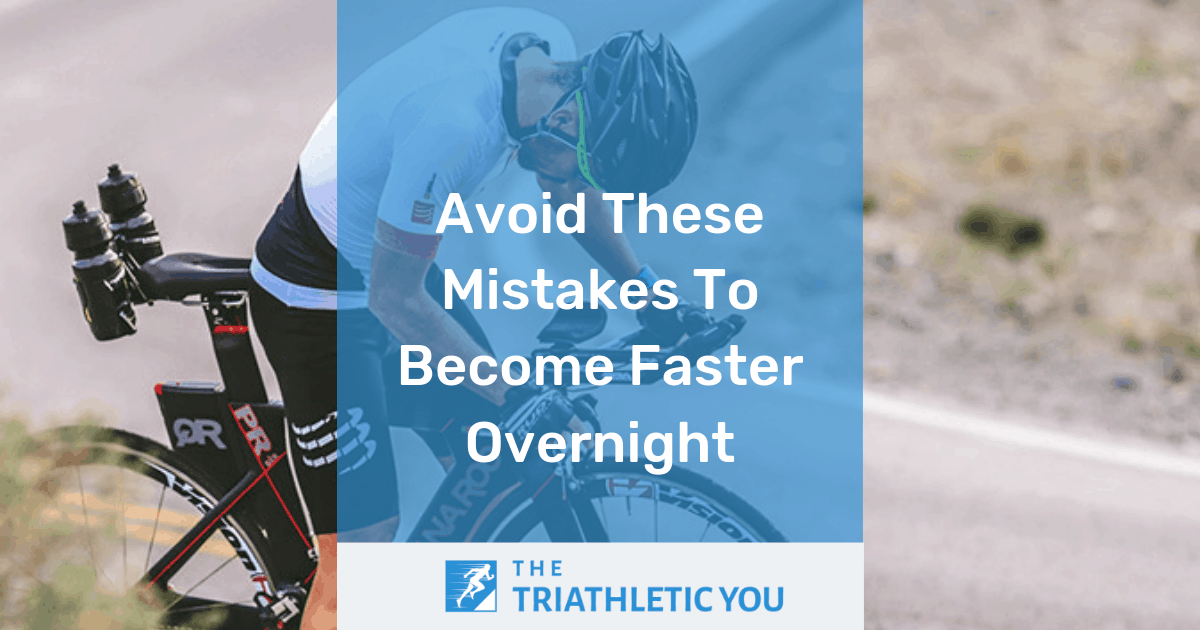 Avoid These Mistakes To Become Faster Overnight, The Triathletic You